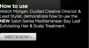How to use - Watch Morgan, Ouidad Creative Director & Lead Stylist, demonstrate how to use the NEW Salon Series Mediterranean Bay Leaf Exfoliating Hair & Scalp Treatment. WATCH NOW