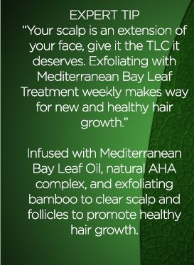 EXPERT TIP - ''Your scalp is an extension of your face, give it the TLC it deserves.  Exfoliating with Mediterranean Bay Leaf Treatment weekly makes way for new and healthy hair growth.''  Infused with Mediterranean Bay Leaf Oil, natural AHA complex, and exfoliating bamboo to clear scalp and follicles to promote healthy hair growth.