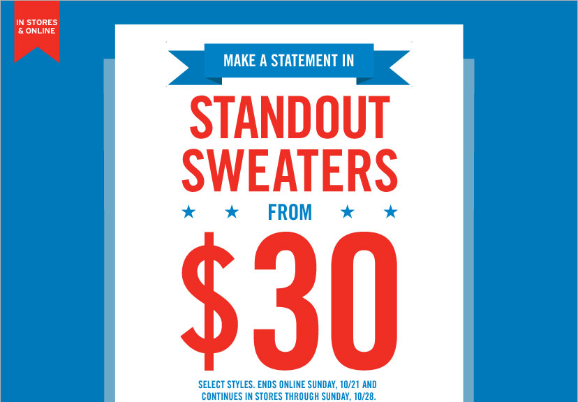 IN STORES & ONLINE   MAKE A STATEMENT IN STANDOUT SWEATERS FROM $30
