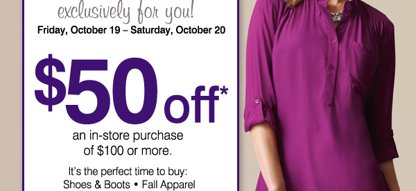 Two Days Only. exclusively for you! Friday, October 19-Saturday, October 20. $50 off* an in-store purchase of $100 or more. It's the perfect time to buy: Shoes & Boots * Fall Apparel. Handbags & Accessories.