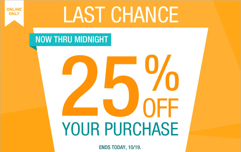 ONLINE ONLY | LAST CHANCE!. NOW THRU MIDNIGHT - 25% OFF YOUR PURCHASE. ENDS TODAY, 10/19.