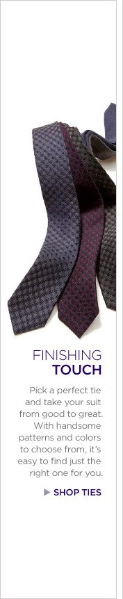 FINISHING TOUCH | Pick a perfect tie and take your suit from good to great. With handsome patterns and colors to choose from, it's easy to find just the right one for you. | SHOP TIES