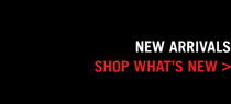 NEW ARRIVALS - SHOP WHAT'S NEW >