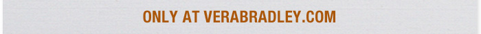 Only at Verabradley.com