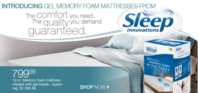 Introducing gel memory foam mattresses from Sleep Innovations! The comfort you need. The quality you demand. Guaranteed.  $799.99 12-in. Memory foam mattress infused with gel beads - queen reg. $1,599.99. SHOP NOW