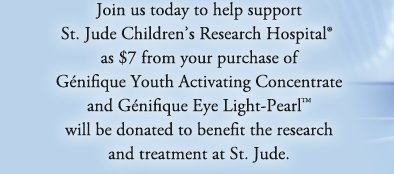 Join us today to help support St. Jude Children's Research Hospital® as $7 from your purchase of Génifique Youth Activating Concentrate and Génifique Eye Light-Pearl™ will be donated to benefit the research and treatment at St. Jude.