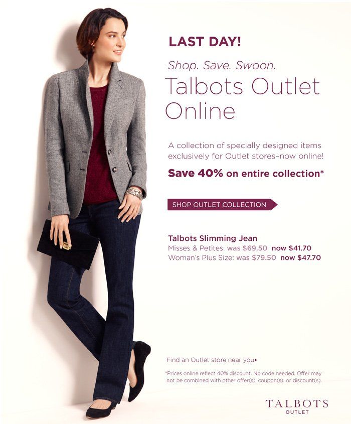 Last Day! Shop. Save. Swoon. Talbots Outlet Online. A collection of specially designed items exclusively for Outlet stores-now online! Save 40% on entire collection. Shop Outlet Collection. Talbots Slimming Jean. Misses and Petites: was $69.50 now $41.70. Woman's Plus Size: was $79.50 now $47.70. Find an Outlet store near you.