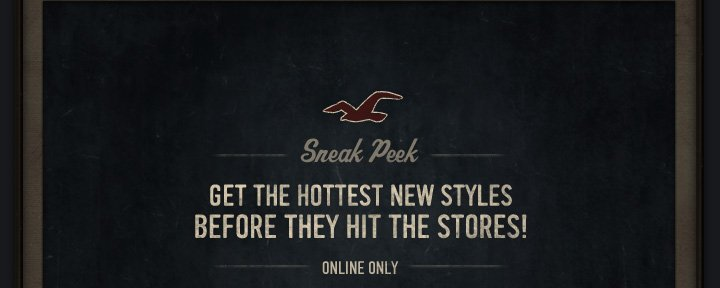 Sneak Peek. GET THE HOTTEST NEW STYLES BEFORE THEY HIT THE STORES! ONLINE ONLY