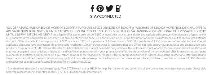 *$10 OFF A PURCHASE OF $50 OR MORE OR $25 OFF A PURCHASE OF $75 OR MORE OR $50 OFF A PURCHASE OF $150 OR MORE PROMOTIONAL OFFERS ARE VALID NOW THRU 10/23/12 UNTIL 11:59PM EST ONLINE. 10% OFF SELECT DESIGNER SHOES & HANDBAGS PROMOTIONAL OFFER IS VALID 10/19/12 UNTIL 11:59PM EST ONLINE ONLY. Free shipping offer applies on orders of $100 or more, prior to sales tax and after any applicable discounts, only for standard shipping to one single address in the Continental US per order. For  online, enter promo code 10FE for $10 off or 25FE for $25 off or SV50 for $50 off at checkout to receive promotional discount. Offer is worth $10 off a purchase of $50 or more or $25 off a purchase of $75 or more or $50 off a purchase of $150 or more, before sales tax and after all applicable discounts have been taken. No promo code needed for 10% off select shoes & handbags discount. Offers not valid on previous purchases and excludes hair care products, the purchase of Gift Cards and Insider  Club Membership fee. Cannot be used in conjunction with employee discount, or any other coupon or promotion. Discount may not be applied towards taxes, shipping & handling. When purchasing with your promotional offer, the dollar value of the promotional offer is prorated across items purchased, and reflected on your receipt. If you return some or all merchandise purchased with your promotional offer, the dollar value of the promotional offer allocated to item(s) returned will be forfeited.  Exclusions may apply. Void in states where prohibited by law, no cash value except where prohibited, then the cash value is 1/100. Returns and exchanges are subject to Returns/Exchange Policy Guidelines. 2012  †Standard text message & data charges apply. Text STOP to opt out or HELP for help. For the terms and conditions of the Loehmann's text message program, please visit http://pgminf.com/loehmanns.html or call 1-877-471-4885 for more information.
