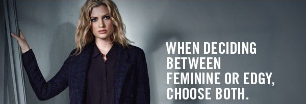 WHEN DECIDING BETWEEN FEMININE OR EDGY, CHOOSE BOTH