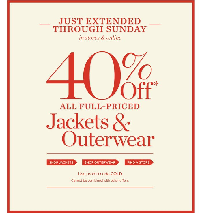 Just extended through Sunday in stores and online. 40% off all full-priced Jackets and Outerwear. Use promo code: COLD. Cannot be combined with other offers.