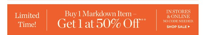 Limited Time Buy 1 Markdown Item Get 1 at 50% off. In Stores and online. No code Needed. shop Sale