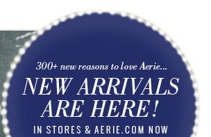 300+ new reasons to love Aerie... New Arrivals Are Here! In Stores & Aerie.com Now
