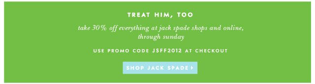 take 30% off everything at jack spade shops and online through sunday. use promo code JSFF2012 at checkout. shop jack spade.