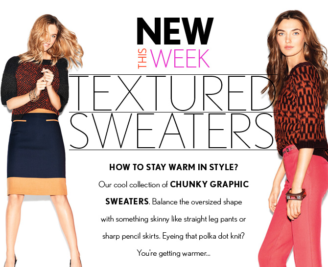 NEW THIS WEEK TEXTURED SWEATERS  HOW TO STAY WARM IN STYLE? Our cool collection of CHUNKY GRAPHIC SWEATERS.  Balance the oversized shape with something skinny like straight leg pants or sharp pencil skirts.  Eyeing that polka dot knit? You're getting warmer...