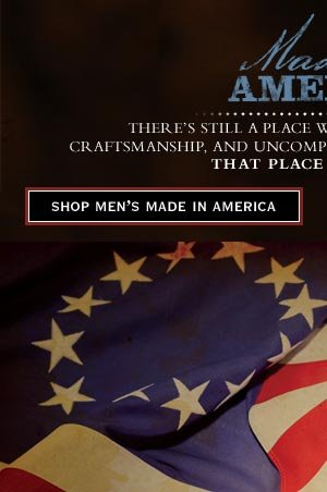 Made in America - There's still applace where rich tradition, craftsmanship, and uncompromising quality intersect. That place is America.     Shop Men's Made in America