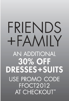 FRIENDS + FAMILY (ONLINE EXCLUSIVE) AN ADDITIONAL 30% OFF EVERYTHING EVEN OUR SALES PRICES. USE PROMO CODE FFOCT2012 AT CHECKOUT*