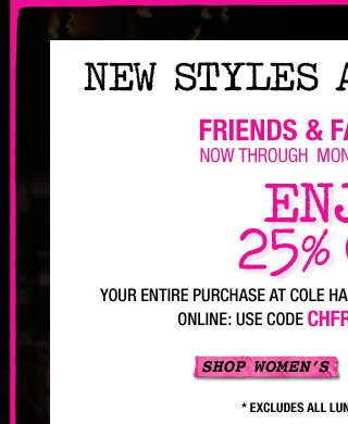 FORWARD THIS EMAIL AND SHARE THIS ON FACBEOOK! | NEW STYLES ADDED | FRIENDS & FAMILY EVENT | NOW THROUGH MONDAY, OCTOBER 22ND | ENJOY 25% OFF* YOUR ENTIRE PURCHASE | SHOP WOMEN'S>