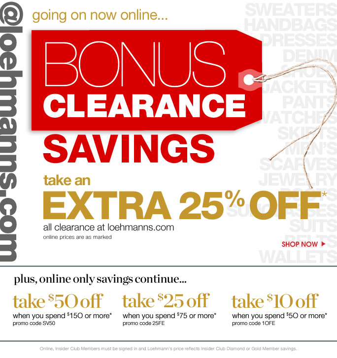 always free shipping  on all orders over $1OO*  @loehmanns.com Going on now online… bonus clearance savings take an   extra 25% off* all clearance at loehmanns.com online prices are as marked  Shop now  plus, online only savings continue…  take $5O off When you spend $150 or more* Promo code SV50  take $25 off When you spend $75 or more* Promo code 25FE  take $1O off When you spend $50 or more* Promo code 10FE  Online, Insider Club Members must be signed in and Loehmann's price reflects Insider Club Diamond or Gold Member savings.
