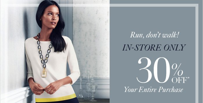 Run, don't walk! IN-STORE ONLY  30% OFF* Your Entire Purchase