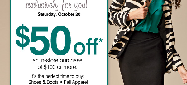 exclusively for you! Saturday, October 20. $50 off* an in-store purchase of $100 or more. It's the perfect time to buy: Shoes & Boots * Fall Apparel * Handbags & Accessories. Print coupon.