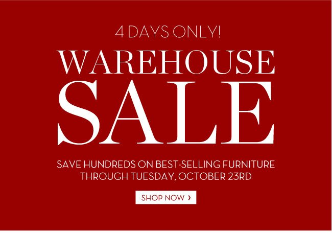 4 DAYS ONLY! WAREHOUSE SALE - SAVE HUNDREDS ON BEST-SELLING FURNITURE THROUGH TUESDAY, OCTOBER 23RD. SHOP NOW