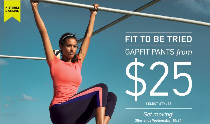 IN STORES & ONLINE | FIT TO BE TRIED. GAPFIT PANTS FROM $25 - OFFER ENDS WEDNESDAY, 10/24.