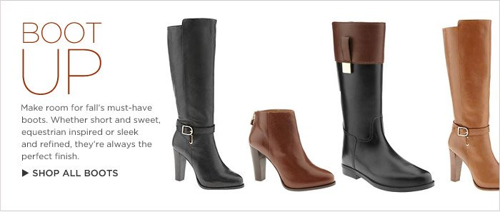 BOOT UP | Make room for fall's must-have boots. Whether short and sweet, equestrian inspired or sleek and refined, they're always the perfect finish.  Shop all boots