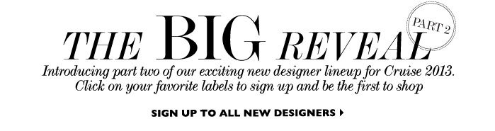 THE BIG REVEAL - Introducing part two of our exciting new designer lineup for Cruise 2013. Click on your favorite labels to sign up and be the first to shop SIGN UP TO ALL NEW DESIGNERS