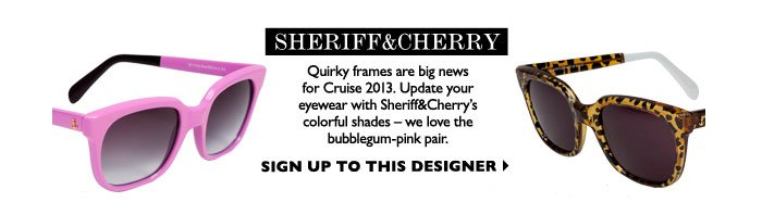 SHERIFF&CHERRY  - Quirky frames are big news for Cruise 2013. Update your eyewear with Sheriff&Cherry's colorful shades -we love the bubblegum-pink pair. SIGN UP TO THIS DESIGNER