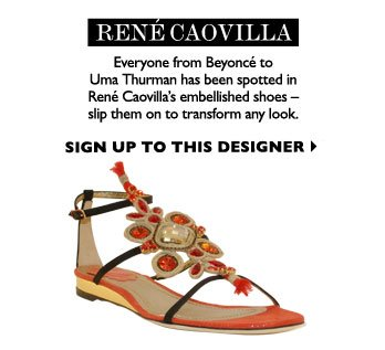 RENÉ CAOVILLA  - Everyone from Beyoncé to Uma Thurman has been spotted in René Caovilla's embellished shoes -slip them on to transform any look. SIGN UP TO THIS DESIGNER