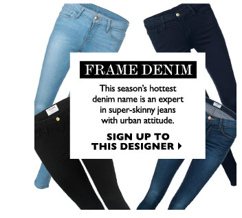 FRAME DENIM -  This season's hottest denim name is an expert in super-skinny jeans with urban attitude. SIGN UP TO THIS DESIGNER
