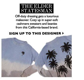 THE ELDER STATESMAN -  Off-duty dressing gets a luxurious makeover. Cozy up in super-soft cashmere sweaters and beanies from this California-based brand.  SIGN UP TO THIS DESIGNER