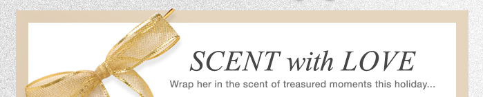 SCENT with LOVE | Wrap her in the scent of treasured moments this holiday...