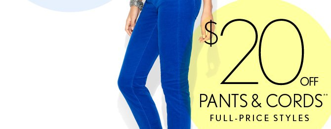 $20 OFF ** PANTS & CORDS FULL–PRICE STYLES  SHOP PANTS  IN STORES & ONLINE