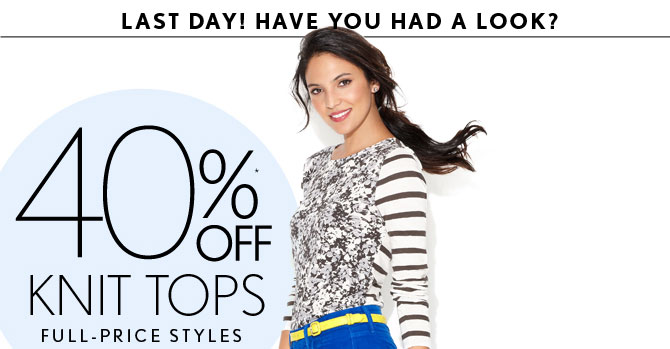 LAST DAY!  HAVE YOU HAD A LOOK?  40% OFF* KNIT TOPS FULL–PRICE STYLES