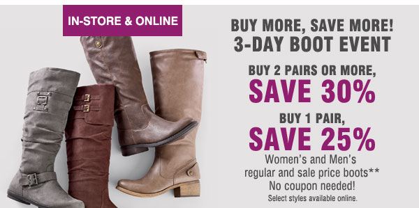IN-STORE & ONLINE. BUY MORE, SAVE MORE! 3-DAY BOOT EVENT. Buy 2 pairs or more save 30%. Buy 1 pair, Save 25% Women's and Men's regular and sale price boots** No coupon needed! Select styles available online.