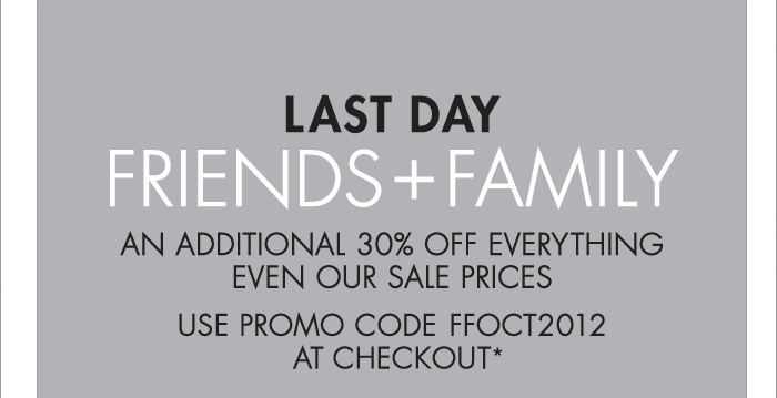 LAST DAY FRIENDS + FAMILY (ONLINE EXCLUSIVE) AN ADDITIONAL 30% OFF EVERYTHING EVEN OUR SALES PRICES. USE PROMO CODE FFOCT2012 AT CHECKOUT*