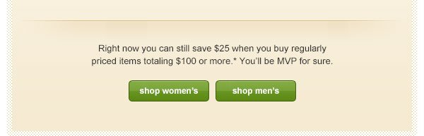 Right now you can still save $25 when you buy regularly priced items totaling $100 or more.* You'll be MVP for sure.
