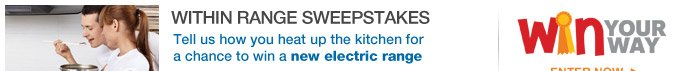 WITHIN RANGE SWEEPSTAKES | Tell us how you heat up the kitchen for a chance to win a new electric range | Win YOUR WAY | ENTER NOW