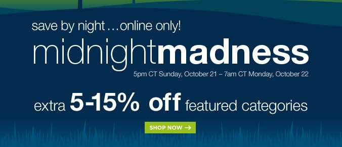 save by night...online only! | midnight madness | 5pm CT Sunday, October 21 - 7am CT Monday, October 22 | extra 5-15% off featured categories | SHOP NOW
