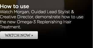 How to use - Watch Morgan, Ouidad Creative Director & Lead Stylist, demonstrate how to use the new Omega-3 Replenishing Hair Treatment. WATCH NOW