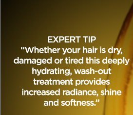EXPERT TIP - ''Whether your hair is dry, damaged or tired this deeply hydrating, wash-out treatment provides increased radiance, shine and softness.''