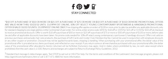 *$10 OFF A PURCHASE OF $50 OR MORE OR $25 OFF A PURCHASE OF $75 OR MORE OR $50 OFF A PURCHASE OF $150 OR MORE PROMOTIONAL OFFERS ARE VALID NOW THRU 10/23/12 UNTIL 11:59PM EST ONLINE. 10% OFF SELECT YOUNG CONTEMPORARY SPORTSWEAR & HANDBAGS PROMOTIONAL OFFER IS VALID 10/21/12 UNTIL 11:59PM EST ONLINE ONLY. Free shipping offer applies on orders of $100 or more, prior to sales tax and after any applicable discounts, only for standard shipping to one single address in the Continental US per  order. For online, enter promo code 10FE for $10 off or 25FE for $25 off or SV50 for $50 off at checkout to receive promotional discount. Offer is worth $10 off a purchase of $50 or more or $25 off a purchase of $75 or more or $50 off a purchase of $150 or more, before sales tax and after all applicable discounts have been taken. No promo code needed for 10% off select young contemporary sportswear & handbags discount. Offers not valid on previous purchases and excludes hair care products, the  purchase of Gift Cards and Insider Club Membership fee. Cannot be used in conjunction with employee discount, or any other coupon or promotion. Discount may not be applied towards taxes, shipping & handling. When purchasing with your promotional offer, the dollar value of the promotional offer is prorated across items purchased, and reflected on your receipt. If you return some or all merchandise purchased with your promotional offer, the dollar value of the promotional offer allocated to  item(s) returned will be forfeited. Exclusions may apply. Void in states where prohibited by law, no cash value except where prohibited, then the cash value is 1/100. Returns and exchanges are subject to Returns/Exchange Policy Guidelines. 2012   †Standard text message & data charges apply. Text STOP to opt out or HELP for help. For the terms and conditions of the Loehmann's text message program, please visit http://pgminf.com/loehmanns.html or call 1-877-471-4885 for more information.