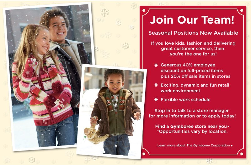 Join Our Team! Seasonal positions now available. If you love kids, fashion and delivering great customer service, then you're the one for us! Generous 40% employee discount on full-priced items plus 20% off sale items in stores. Exciting, dynamic and fun retail work environment. Flexible work schedule. Stop in to talk to a store manager for more information or to apply today! Find a Gymboree store near you. *Opportunities vary by location. Learn more about The Gymboree Corporation.