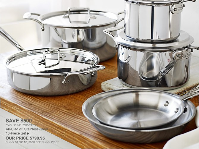 SAVE $500 - EXCLUSIVE, TOP-RATED - All-Clad d5 Stainless-Steel 10-Piece Set - OUR PRICE $799.95 (SUGG. $1,300.00, $500 OFF SUGG. PRICE)