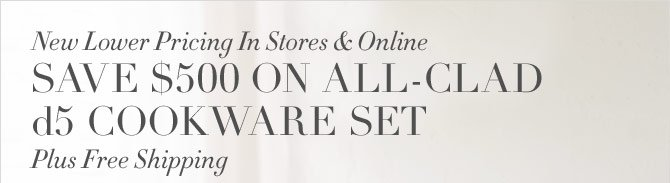 NEW LOWER PRICING IN STORES & ONLINE - SAVE $500 ON ALL-CLAD d5 COOKWARE SET - PLUS FREE SHIPPING