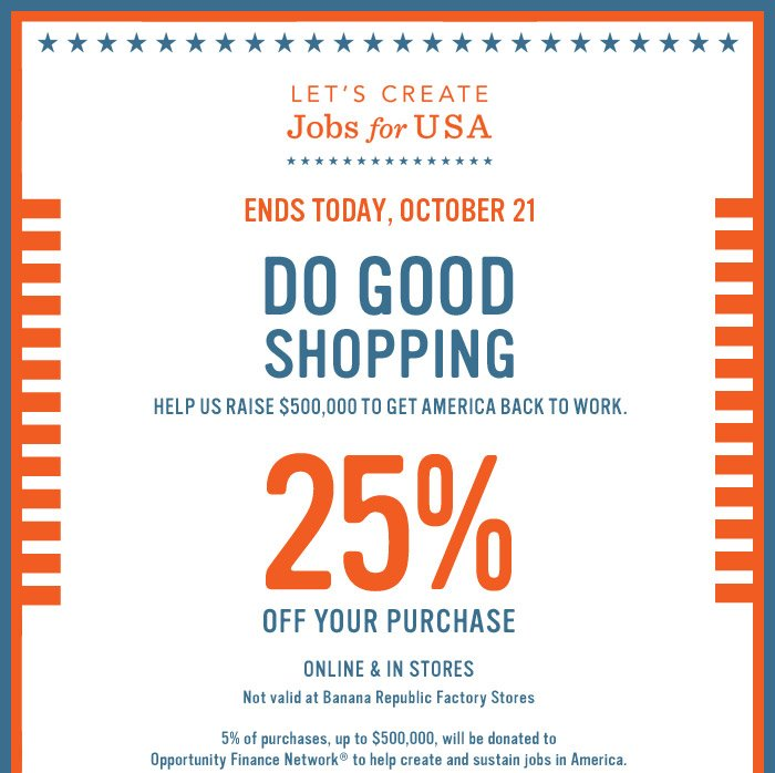 LET'S CREATE JOBS FOR USA | ENDS TODAY, OCTOBER 21 | DO GOOD SHOPPING | HELP US RAISE $500,000 TO GET AMERICA BACK TO WORK | 25% OFF YOUR PURCHASE  ONLINE & IN STORES | NOT VALID AT BANANA REPUBLIC FACTORY STORES. 5% OF PURCHASES, UP TO $500,000, WILL BE DONATED TO OPPORTUNITY FINANCE NETWORK TO HELP CREATE AND SUSTAIN JOBS IN AMERICA.