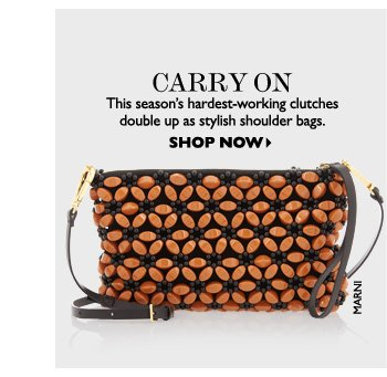 CARRY ON This season′s hardest–working clutches double up as stylish shoulder bags. SHOP NOW
