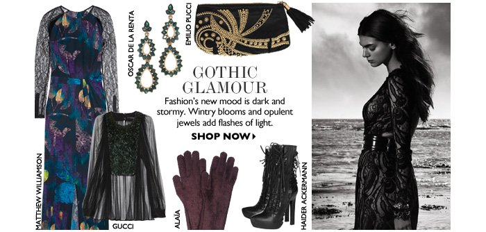 GOTHIC GLAMOUR Fashion′s new mood is dark and stormy. Wintry blooms and opulent jewels add flashes of light. SHOP NOW